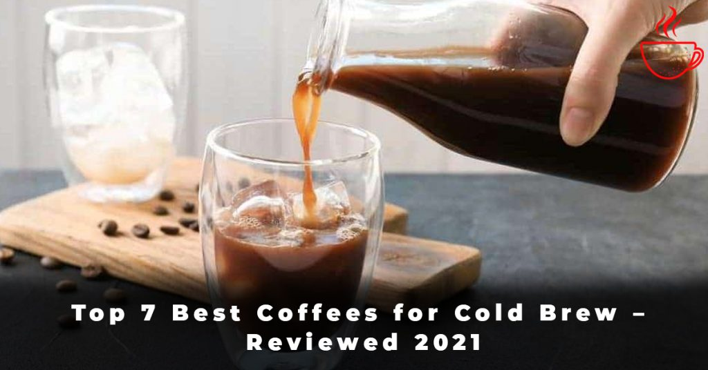 Top 7 Best Coffees for Cold Brew – Reviewed 2021