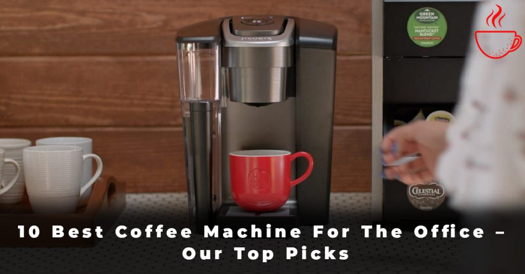 10 Best Coffee Machine For The Office – Our Top Picks