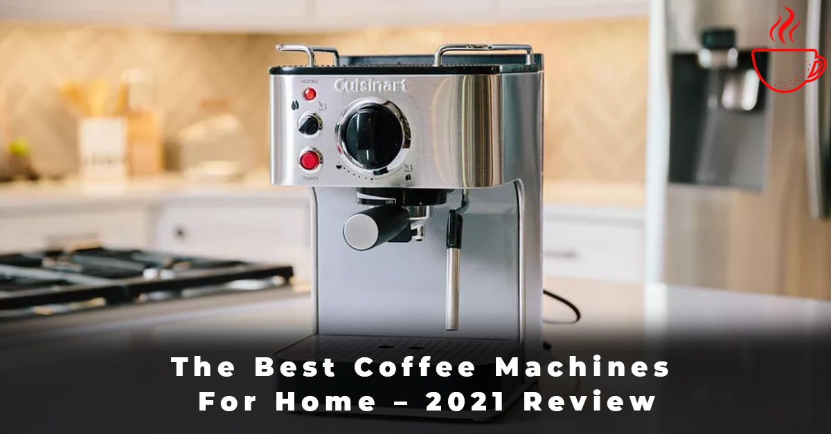 The Best Coffee Machines For Home – 2021 Review