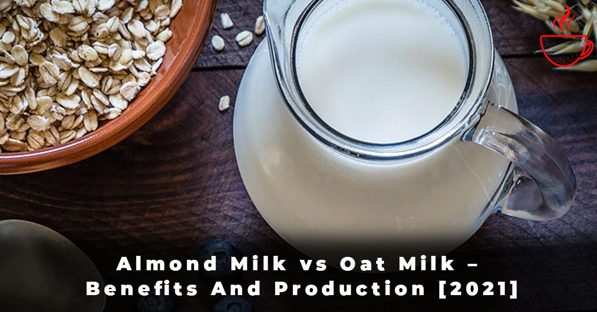 Almond Milk vs Oat Milk – Benefits And Production [2021]