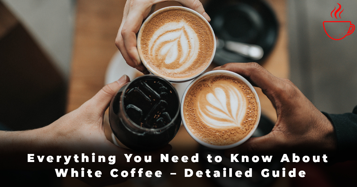 Everything You Need to Know About White Coffee – Detailed Guide
