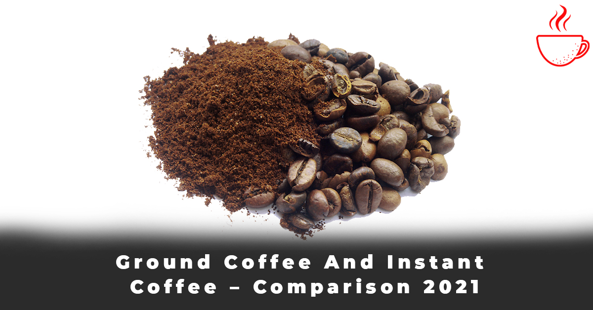 Ground Coffee And Instant Coffee – Comparison 2021