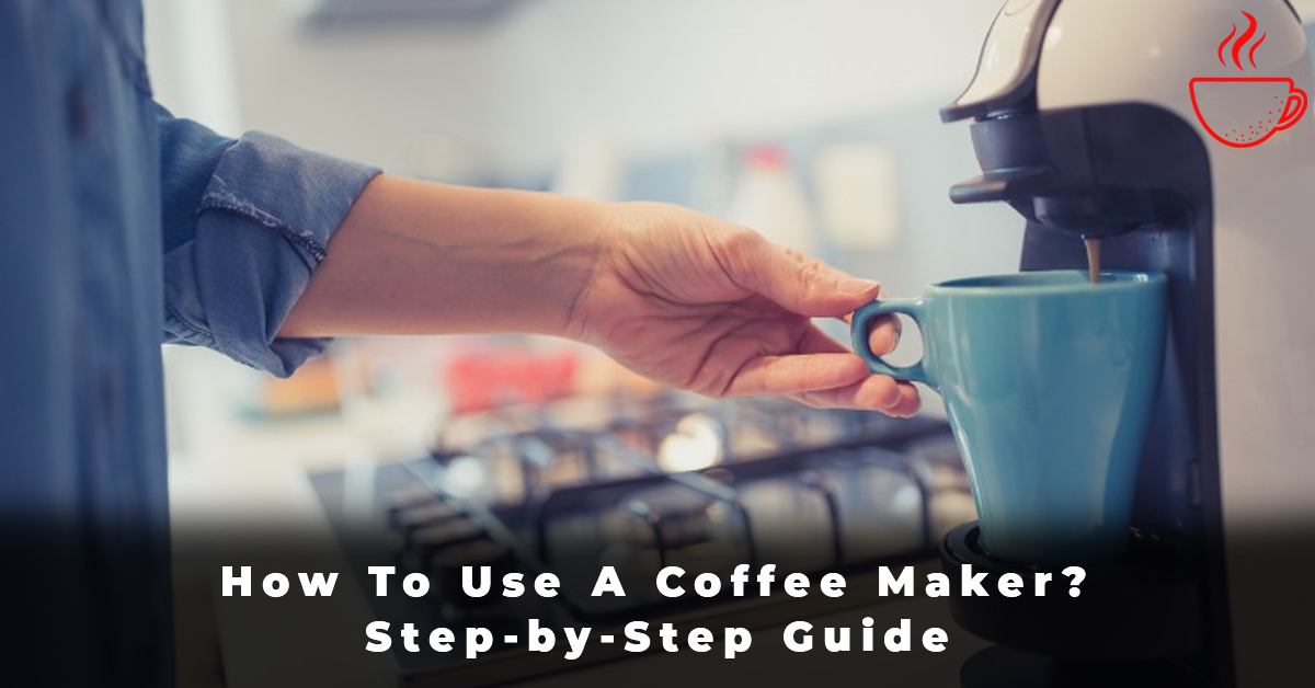 How To Use A Coffee Maker Step-by-Step Guide