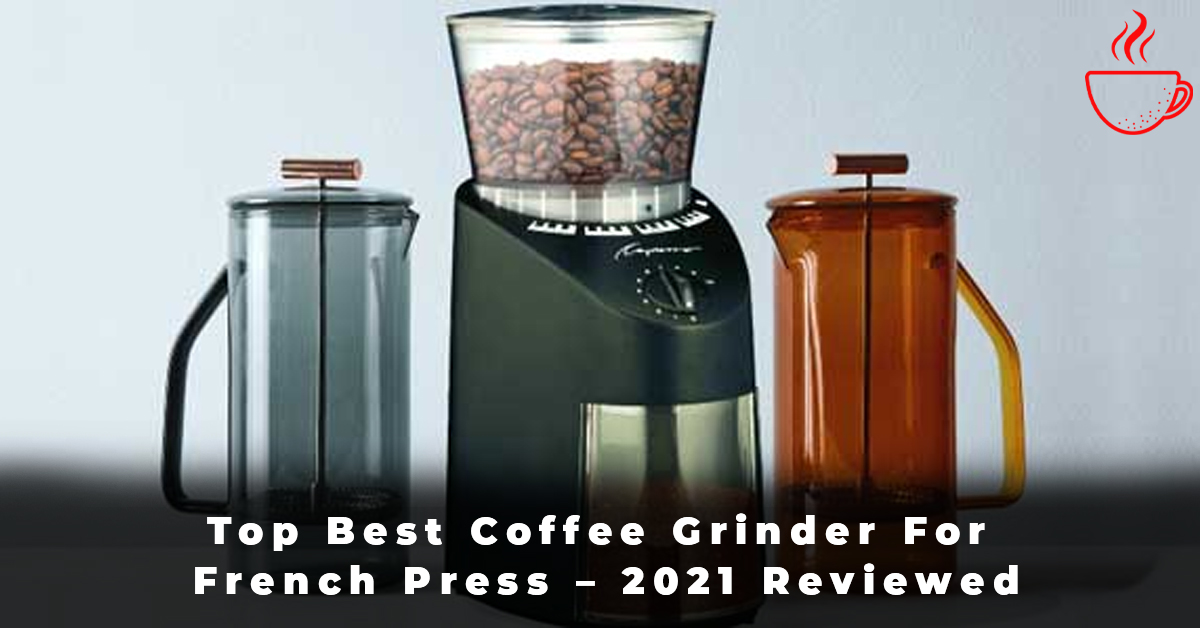 Top Best Coffee Grinder For French Press – 2021 Reviewed