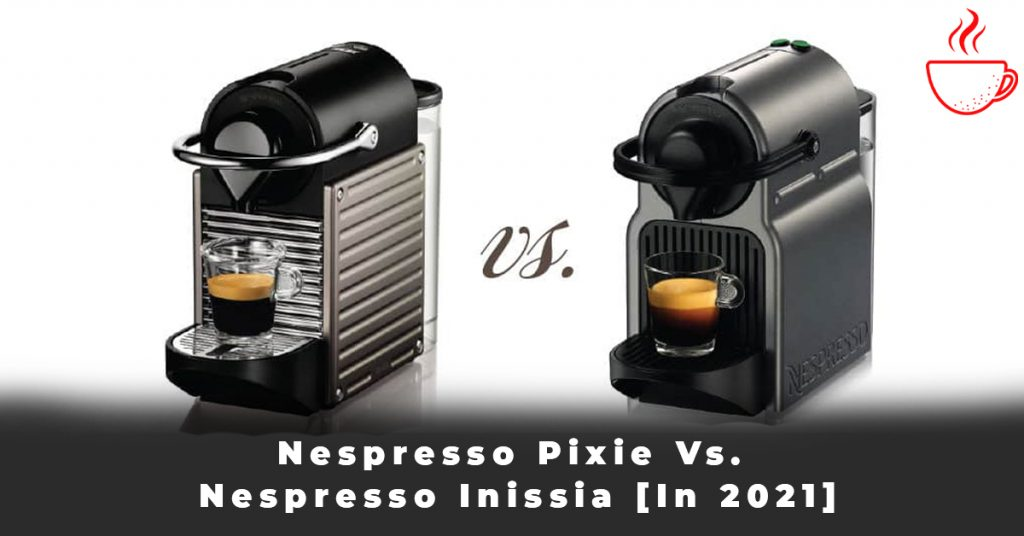 Nespresso Pixie Vs. Nespresso Inissia [In 2021]