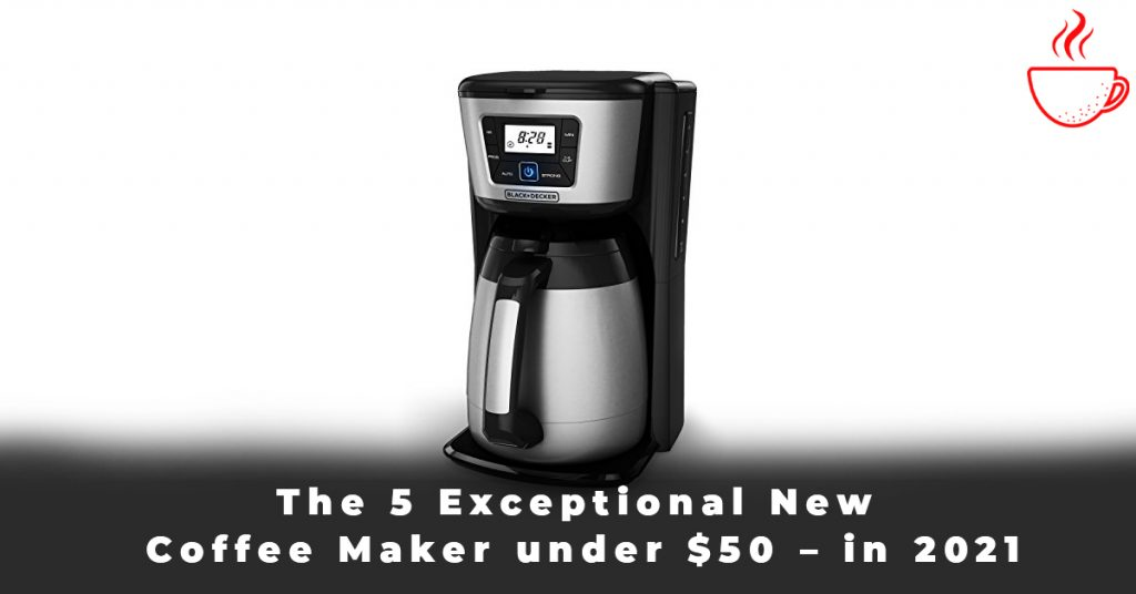 The 5 Exceptional New Coffee Maker under $50 – in 2021