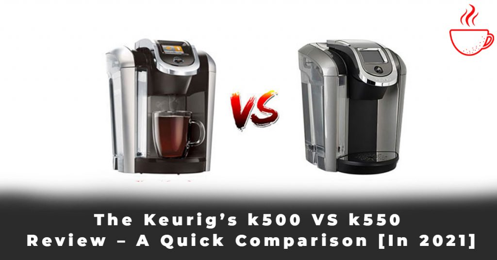 The Keurig's k500 VS k550 Review – A Quick Comparison [In 2021]