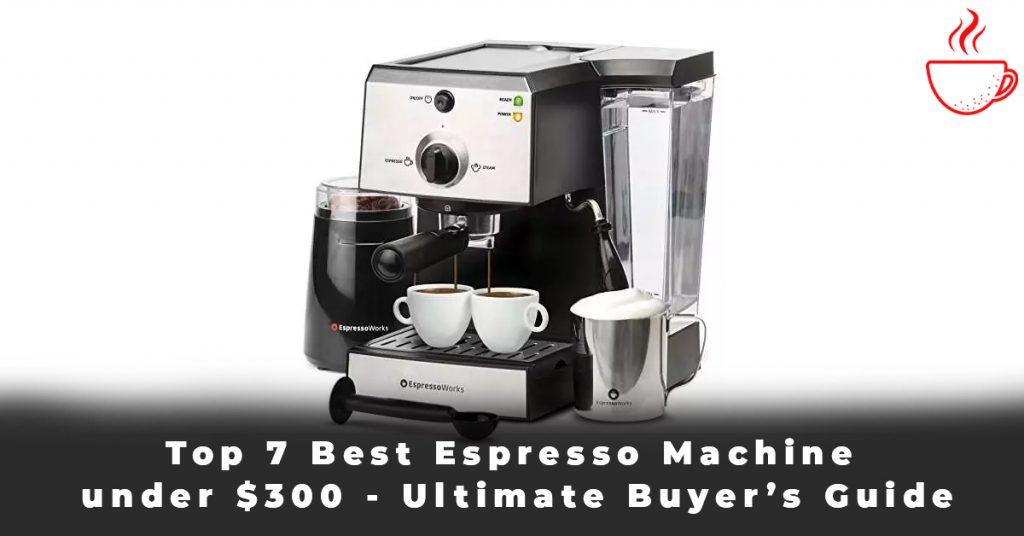 Top 7 Best Espresso Machine under $300 - Ultimate Buyer's Guide
