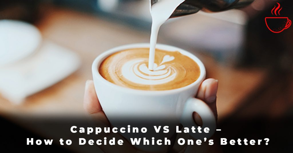 Cappuccino VS Latte – How to Decide Which One's Better