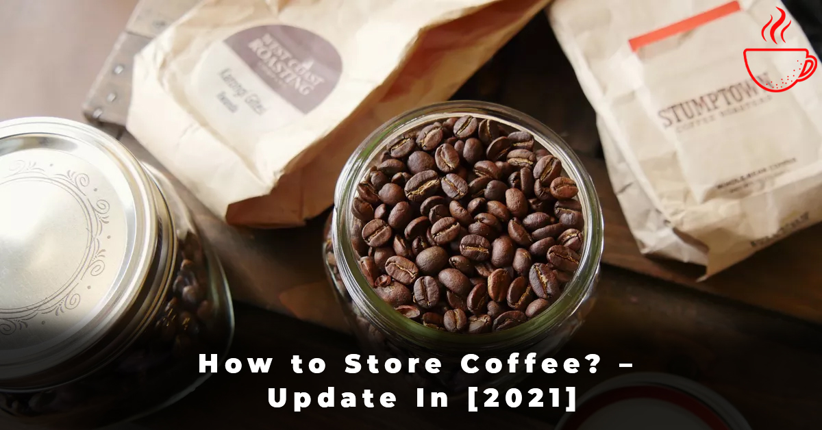 How to Store Coffee – Update In [2021]