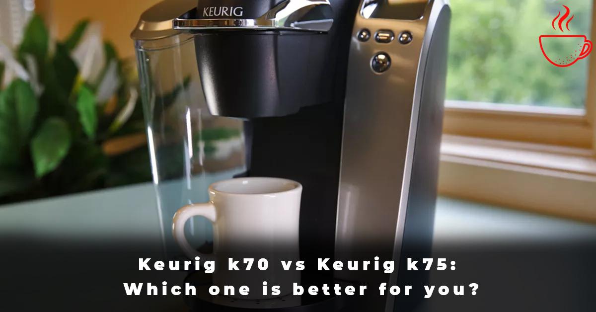 Keurig k70 vs Keurig k75 Which one is better for you