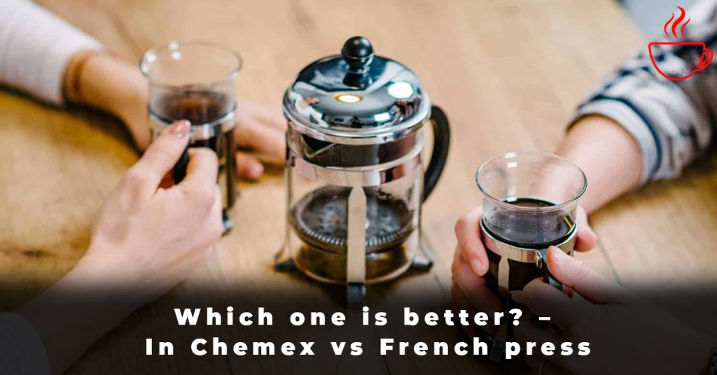 Which one is better – In Chemex vs French press