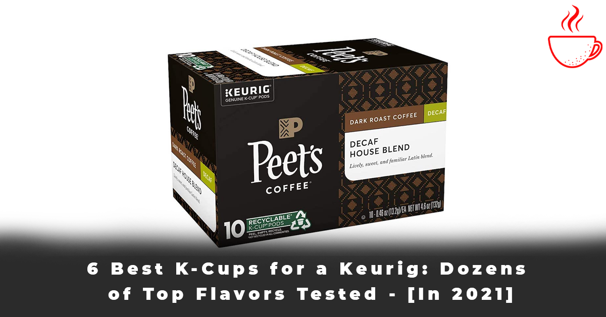6 Best K-Cups for a Keurig Dozens of Top Flavors Tested - [In 2021]