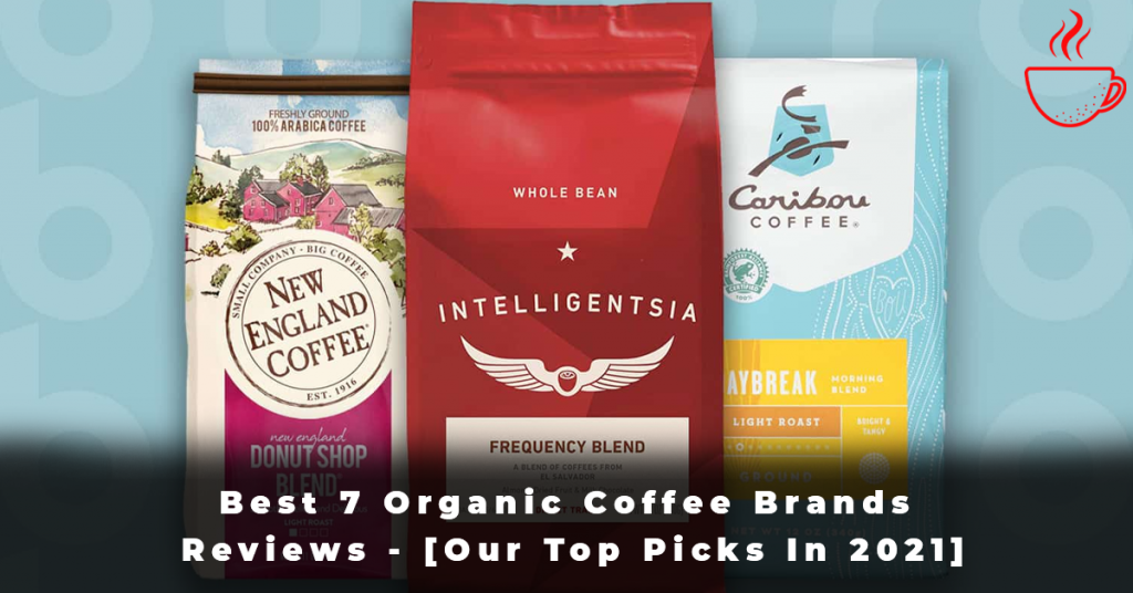 Best 7 Organic Coffee Brands Reviews - [Our Top Picks In 2021]
