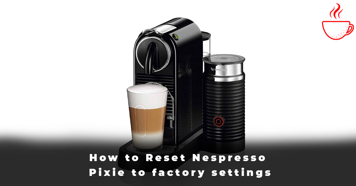 How to Reset Nespresso Pixie to factory settings